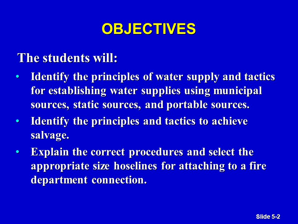Slide 5-2 OBJECTIVES Identify the principles of water supply and tactics for establishing water supplies using municipal sources, static sources, and portable sources.Identify the principles of water supply and tactics for establishing water supplies using municipal sources, static sources, and portable sources.