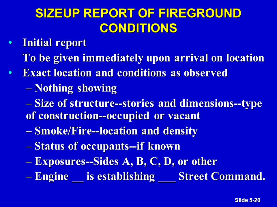 Slide 5-20 SIZEUP REPORT OF FIREGROUND CONDITIONS Initial reportInitial report To be given immediately upon arrival on location Exact location and conditions as observedExact location and conditions as observed – Nothing showing – Size of structure--stories and dimensions--type of construction--occupied or vacant – Smoke/Fire--location and density – Status of occupants--if known – Exposures--Sides A, B, C, D, or other – Engine __ is establishing ___ Street Command.