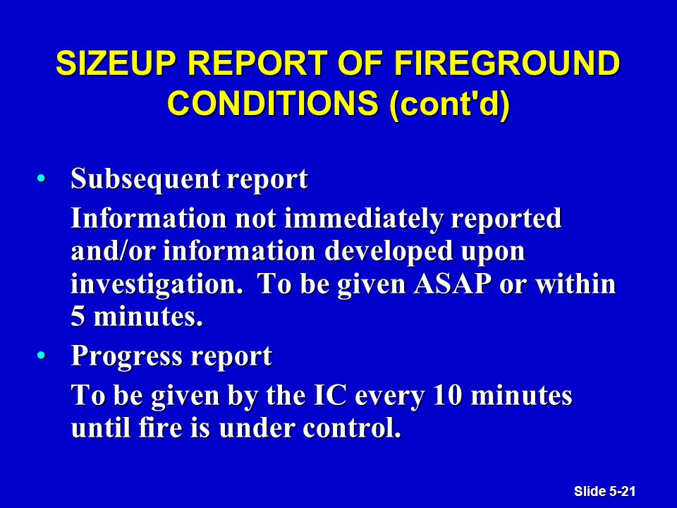 Slide 5-21 SIZEUP REPORT OF FIREGROUND CONDITIONS (cont d) Subsequent reportSubsequent report Information not immediately reported and/or information developed upon investigation.