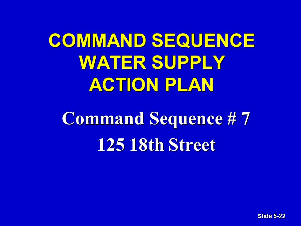 Slide 5-22 COMMAND SEQUENCE WATER SUPPLY ACTION PLAN Command Sequence # 7 125 18th Street