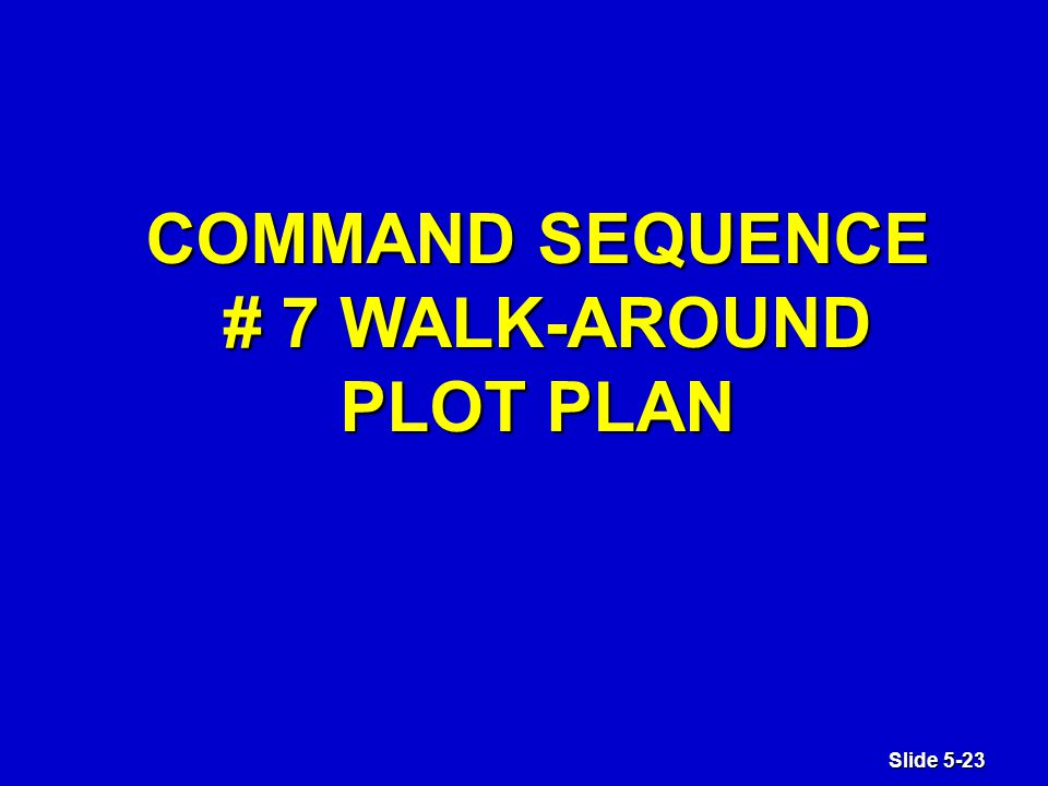 Slide 5-23 COMMAND SEQUENCE # 7 WALK-AROUND PLOT PLAN