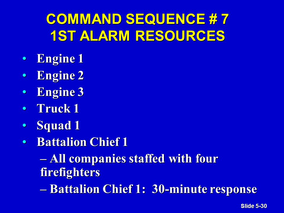Slide 5-30 COMMAND SEQUENCE # 7 1ST ALARM RESOURCES Engine 1Engine 1 Engine 2Engine 2 Engine 3Engine 3 Truck 1Truck 1 Squad 1Squad 1 Battalion Chief 1Battalion Chief 1 – All companies staffed with four firefighters – Battalion Chief 1: 30-minute response