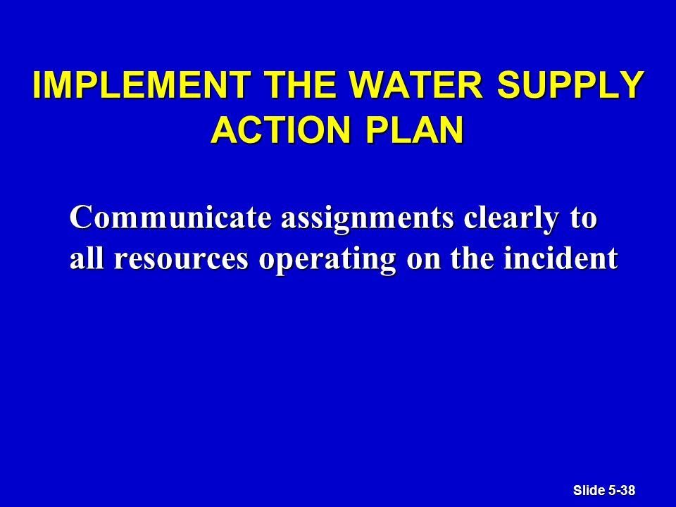 Slide 5-38 IMPLEMENT THE WATER SUPPLY ACTION PLAN Communicate assignments clearly to all resources operating on the incident