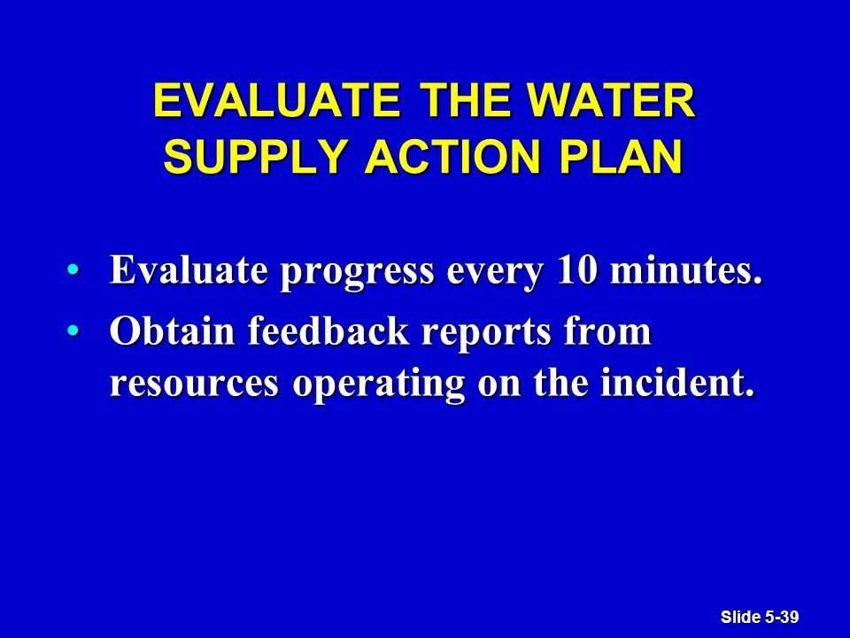 Slide 5-39 EVALUATE THE WATER SUPPLY ACTION PLAN Evaluate progress every 10 minutes.Evaluate progress every 10 minutes.
