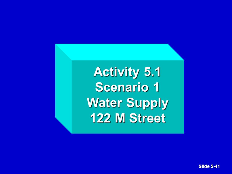 Slide 5-41 Activity 5.1 Scenario 1 Water Supply 122 M Street