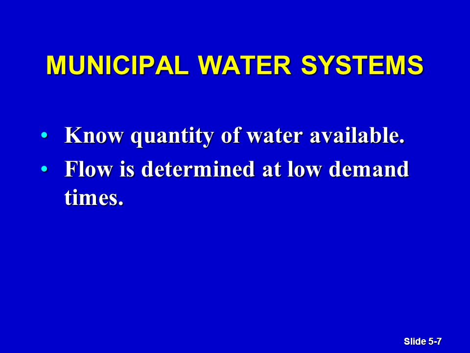 Slide 5-7 MUNICIPAL WATER SYSTEMS Know quantity of water available.Know quantity of water available.