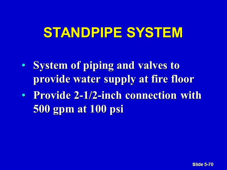 Slide 5-70 STANDPIPE SYSTEM System of piping and valves to provide water supply at fire floorSystem of piping and valves to provide water supply at fire floor Provide 2-1/2-inch connection with 500 gpm at 100 psiProvide 2-1/2-inch connection with 500 gpm at 100 psi