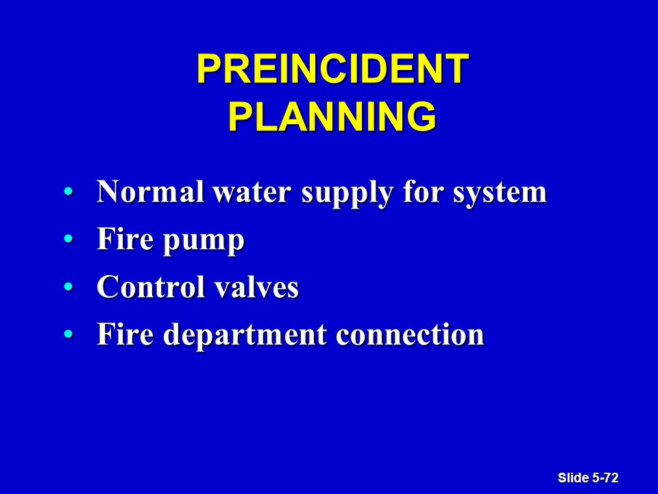 Slide 5-72 PREINCIDENT PLANNING Normal water supply for systemNormal water supply for system Fire pumpFire pump Control valvesControl valves Fire department connectionFire department connection