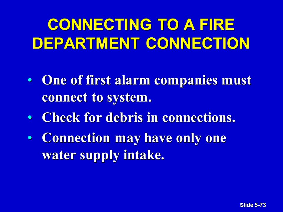 Slide 5-73 CONNECTING TO A FIRE DEPARTMENT CONNECTION One of first alarm companies must connect to system.One of first alarm companies must connect to system.