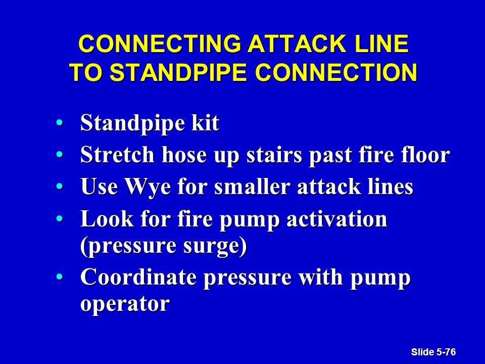 Slide 5-76 CONNECTING ATTACK LINE TO STANDPIPE CONNECTION Standpipe kitStandpipe kit Stretch hose up stairs past fire floorStretch hose up stairs past fire floor Use Wye for smaller attack linesUse Wye for smaller attack lines Look for fire pump activation (pressure surge)Look for fire pump activation (pressure surge) Coordinate pressure with pump operatorCoordinate pressure with pump operator