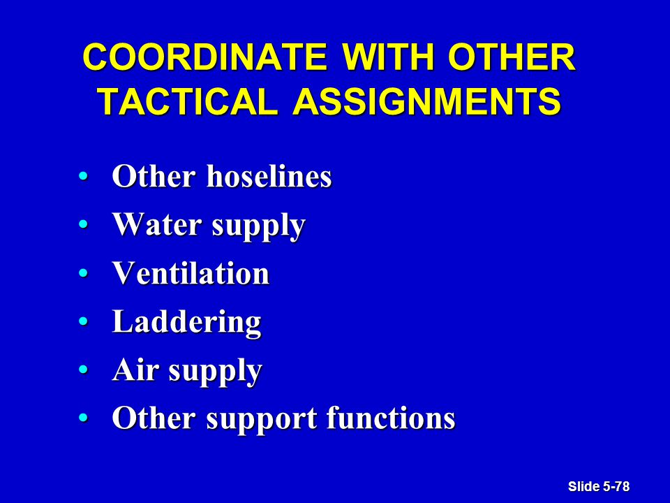 Slide 5-78 COORDINATE WITH OTHER TACTICAL ASSIGNMENTS Other hoselinesOther hoselines Water supplyWater supply VentilationVentilation LadderingLaddering Air supplyAir supply Other support functionsOther support functions
