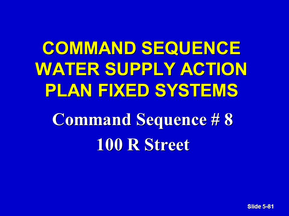 Slide 5-81 COMMAND SEQUENCE WATER SUPPLY ACTION PLAN FIXED SYSTEMS Command Sequence # 8 100 R Street