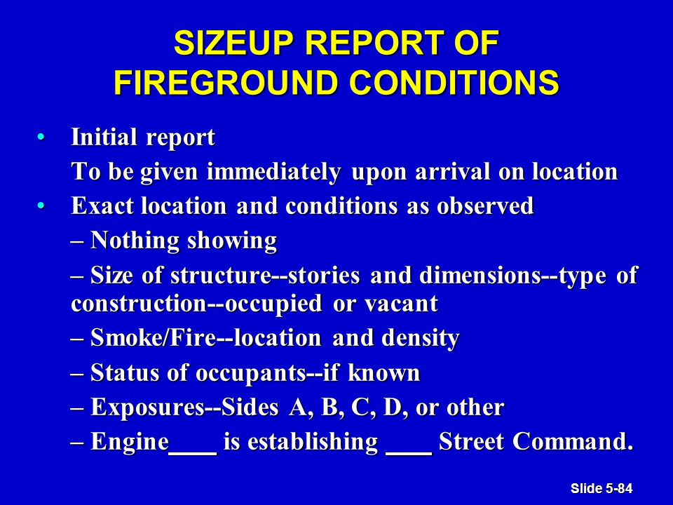 Slide 5-84 SIZEUP REPORT OF FIREGROUND CONDITIONS Initial reportInitial report To be given immediately upon arrival on location Exact location and conditions as observedExact location and conditions as observed – Nothing showing – Size of structure--stories and dimensions--type of construction--occupied or vacant – Smoke/Fire--location and density – Status of occupants--if known – Exposures--Sides A, B, C, D, or other – Engine is establishing ___ Street Command.