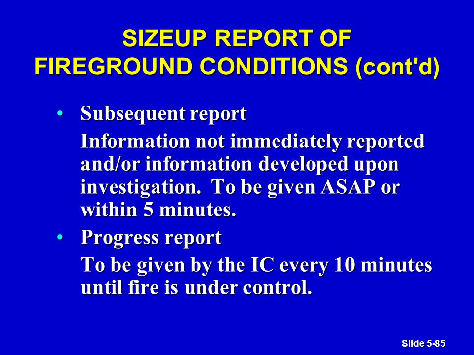 Slide 5-85 SIZEUP REPORT OF FIREGROUND CONDITIONS (cont d) Subsequent reportSubsequent report Information not immediately reported and/or information developed upon investigation.