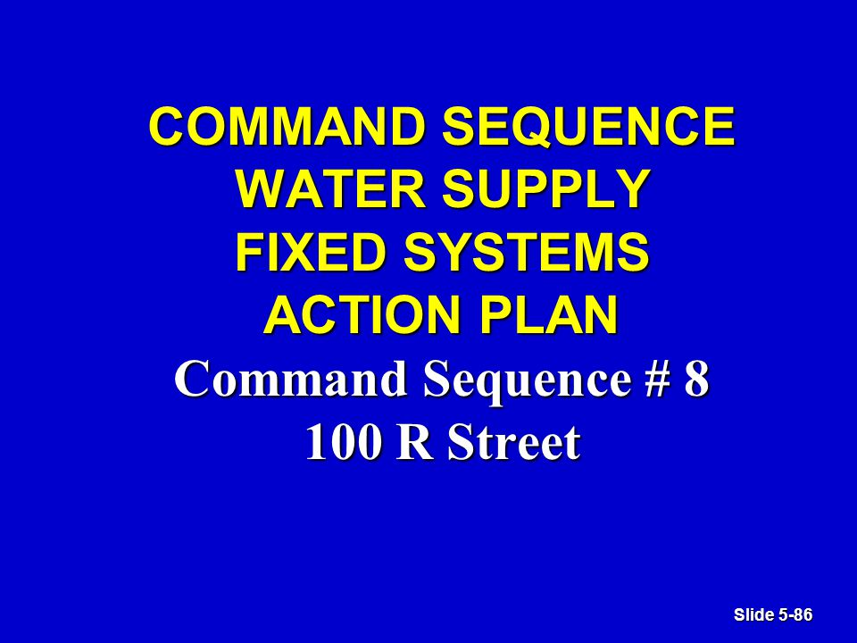 Slide 5-86 COMMAND SEQUENCE WATER SUPPLY FIXED SYSTEMS ACTION PLAN Command Sequence # 8 100 R Street