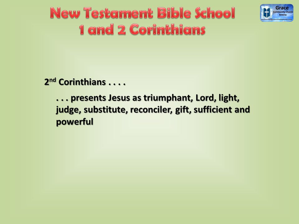 2 nd Corinthians....... presents Jesus as triumphant, Lord, light, judge, substitute, reconciler, gift, sufficient and powerful