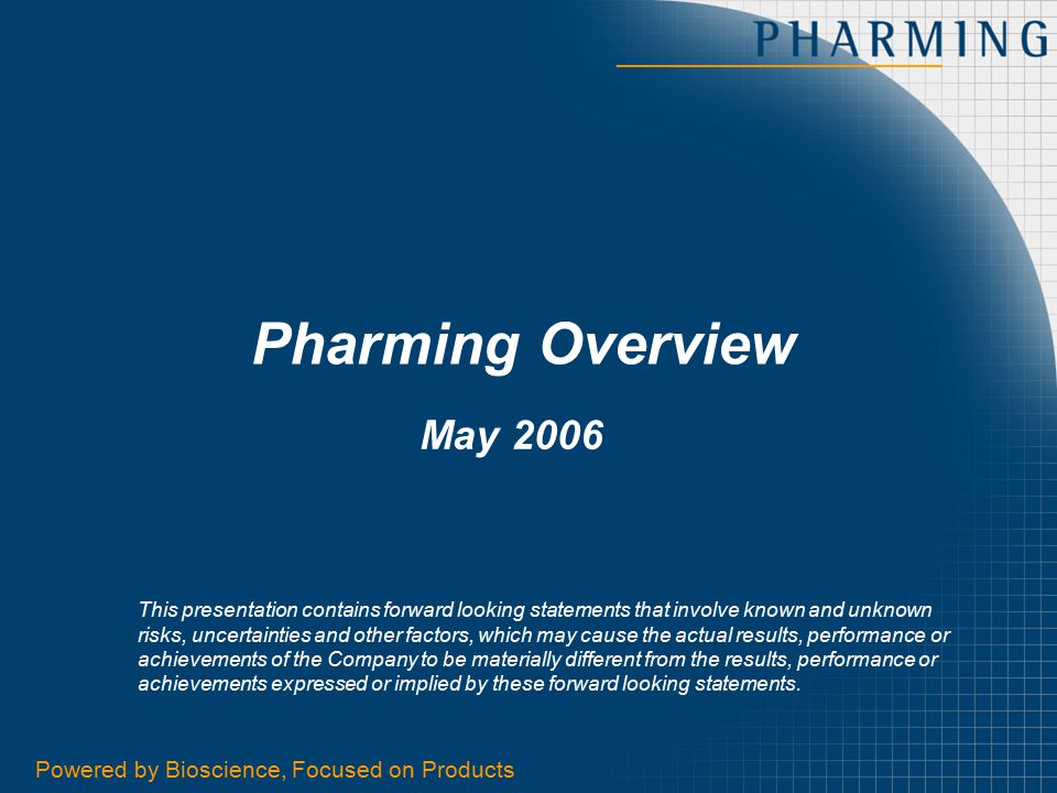 Powered by Bioscience, Focused on Products1 Pharming Overview May 2006 This presentation contains forward looking statements that involve known and un