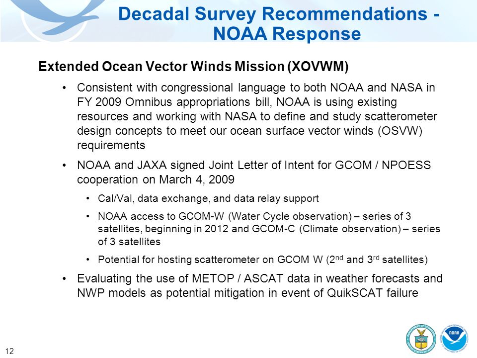 12 Extended Ocean Vector Winds Mission (XOVWM) Consistent with congressional language to both NOAA and NASA in FY 2009 Omnibus appropriations bill, NOAA is using existing resources and working with NASA to define and study scatterometer design concepts to meet our ocean surface vector winds (OSVW) requirements NOAA and JAXA signed Joint Letter of Intent for GCOM / NPOESS cooperation on March 4, 2009 Cal/Val, data exchange, and data relay support NOAA access to GCOM-W (Water Cycle observation) – series of 3 satellites, beginning in 2012 and GCOM-C (Climate observation) – series of 3 satellites Potential for hosting scatterometer on GCOM W (2 nd and 3 rd satellites) Evaluating the use of METOP / ASCAT data in weather forecasts and NWP models as potential mitigation in event of QuikSCAT failure Decadal Survey Recommendations - NOAA Response