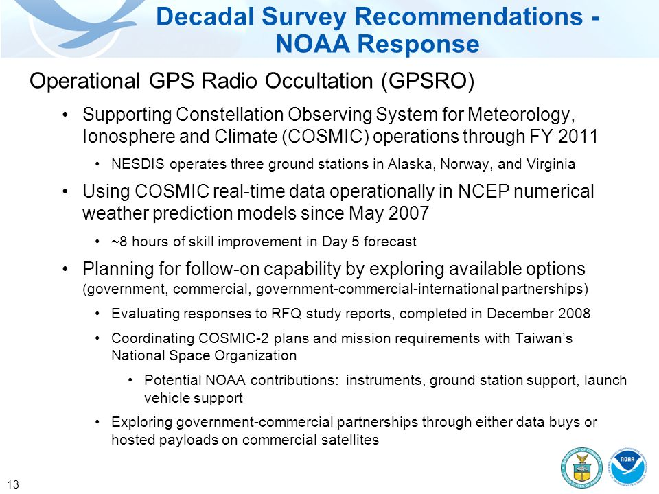 13 Operational GPS Radio Occultation (GPSRO) Supporting Constellation Observing System for Meteorology, Ionosphere and Climate (COSMIC) operations through FY 2011 NESDIS operates three ground stations in Alaska, Norway, and Virginia Using COSMIC real-time data operationally in NCEP numerical weather prediction models since May 2007 ~8 hours of skill improvement in Day 5 forecast Planning for follow-on capability by exploring available options (government, commercial, government-commercial-international partnerships) Evaluating responses to RFQ study reports, completed in December 2008 Coordinating COSMIC-2 plans and mission requirements with Taiwan's National Space Organization Potential NOAA contributions: instruments, ground station support, launch vehicle support Exploring government-commercial partnerships through either data buys or hosted payloads on commercial satellites Decadal Survey Recommendations - NOAA Response