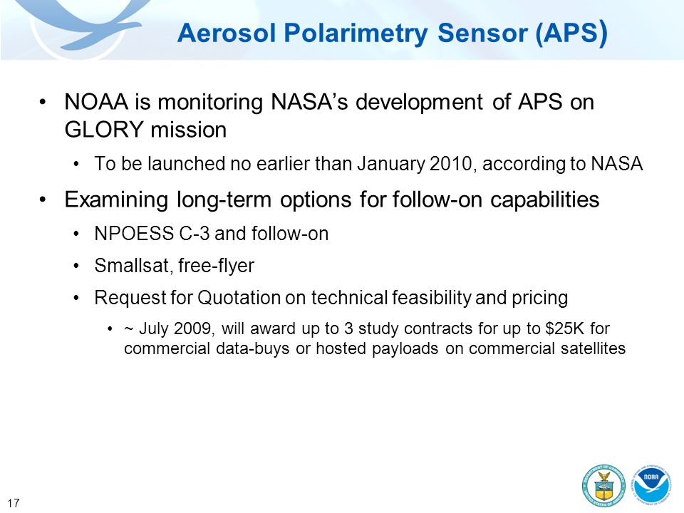 17 NOAA is monitoring NASA's development of APS on GLORY mission To be launched no earlier than January 2010, according to NASA Examining long-term options for follow-on capabilities NPOESS C-3 and follow-on Smallsat, free-flyer Request for Quotation on technical feasibility and pricing ~ July 2009, will award up to 3 study contracts for up to $25K for commercial data-buys or hosted payloads on commercial satellites Aerosol Polarimetry Sensor (APS )