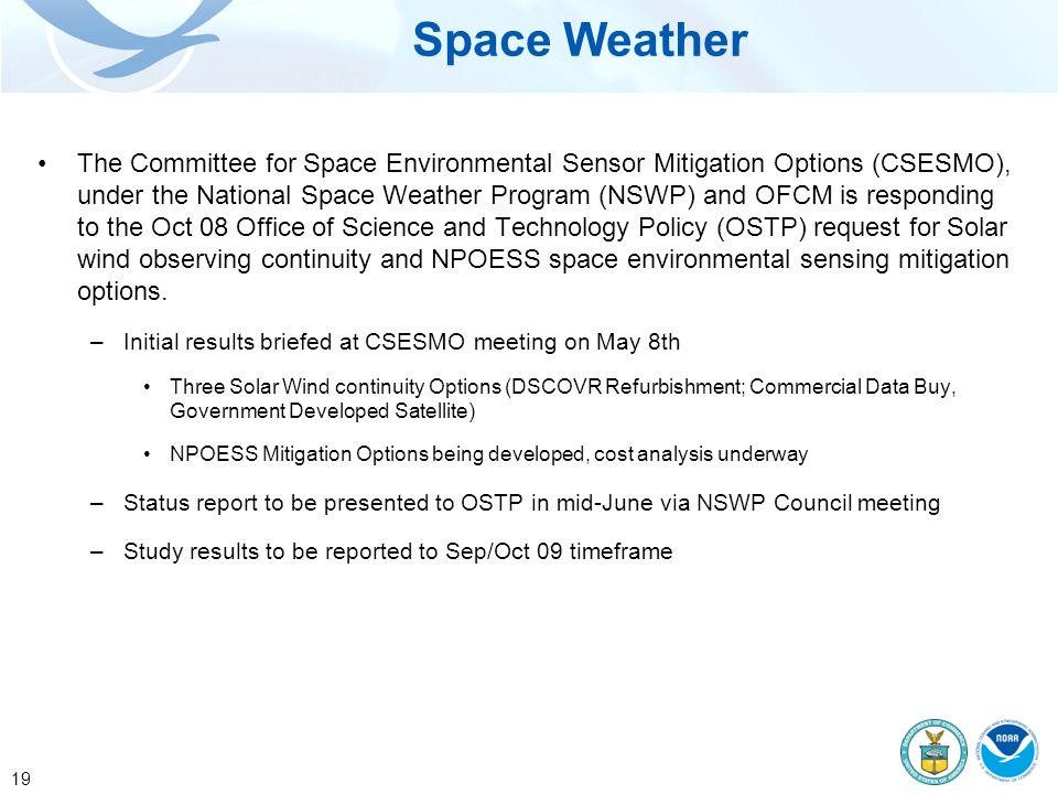 19 Space Weather The Committee for Space Environmental Sensor Mitigation Options (CSESMO), under the National Space Weather Program (NSWP) and OFCM is responding to the Oct 08 Office of Science and Technology Policy (OSTP) request for Solar wind observing continuity and NPOESS space environmental sensing mitigation options.