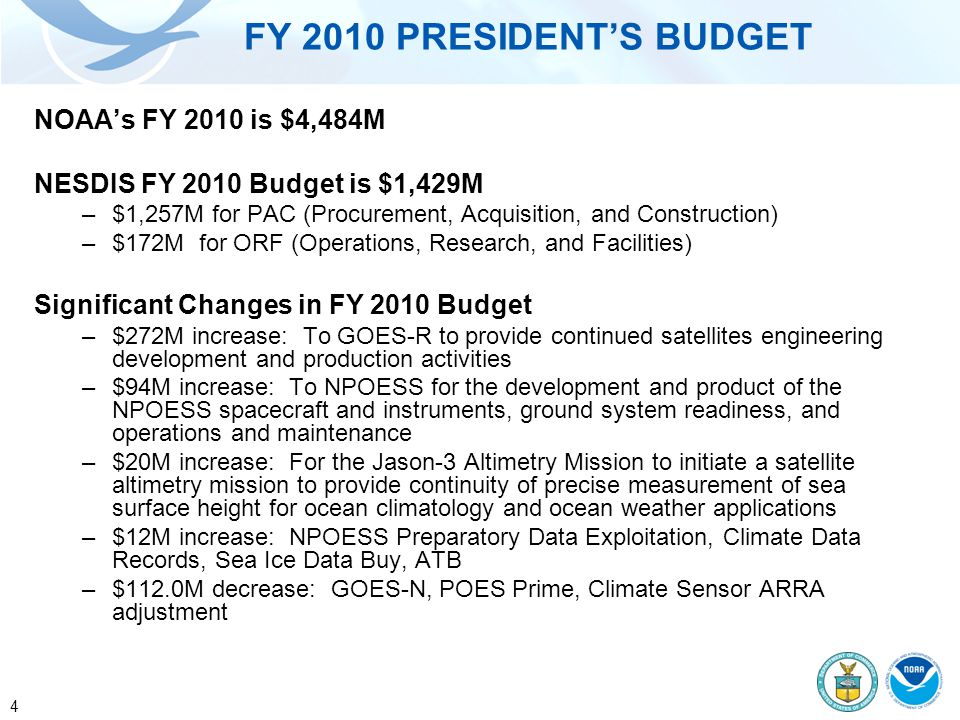 4 FY 2010 PRESIDENT'S BUDGET NOAA's FY 2010 is $4,484M NESDIS FY 2010 Budget is $1,429M –$1,257M for PAC (Procurement, Acquisition, and Construction) –$172M for ORF (Operations, Research, and Facilities) Significant Changes in FY 2010 Budget –$272M increase: To GOES-R to provide continued satellites engineering development and production activities –$94M increase: To NPOESS for the development and product of the NPOESS spacecraft and instruments, ground system readiness, and operations and maintenance –$20M increase: For the Jason-3 Altimetry Mission to initiate a satellite altimetry mission to provide continuity of precise measurement of sea surface height for ocean climatology and ocean weather applications –$12M increase: NPOESS Preparatory Data Exploitation, Climate Data Records, Sea Ice Data Buy, ATB –$112.0M decrease: GOES-N, POES Prime, Climate Sensor ARRA adjustment