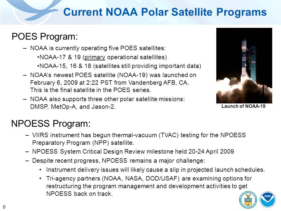 6 Current NOAA Polar Satellite Programs NPOESS Program: –VIIRS instrument has begun thermal-vacuum (TVAC) testing for the NPOESS Preparatory Program (NPP) satellite.