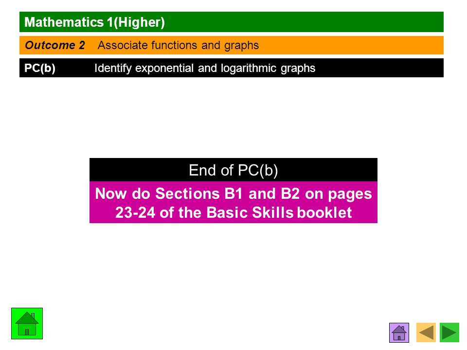 Mathematics 1(Higher) Outcome 2 Associate functions and graphs PC(b) Identify exponential and logarithmic graphs Now do Sections B1 and B2 on pages 23-24 of the Basic Skills booklet End of PC(b)