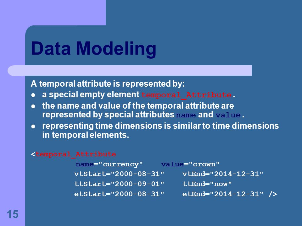 15 Data Modeling A temporal attribute is represented by: a special empty element temporal_Attribute.