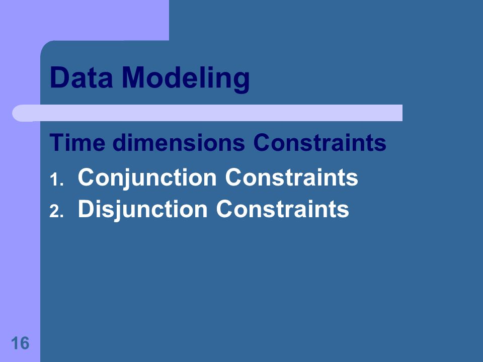 16 Data Modeling Time dimensions Constraints 1. Conjunction Constraints 2. Disjunction Constraints