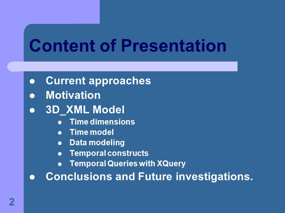 2 Content of Presentation Current approaches Motivation 3D_XML Model Time dimensions Time model Data modeling Temporal constructs Temporal Queries with XQuery Conclusions and Future investigations.
