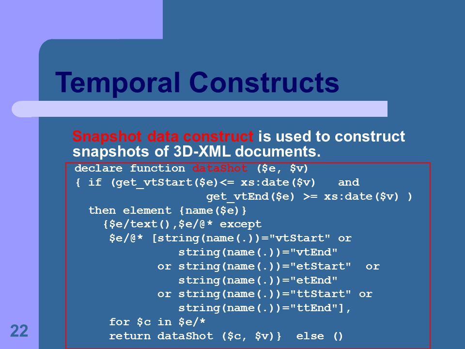 22 Temporal Constructs Snapshot data construct is used to construct snapshots of 3D-XML documents. declare function dataShot ($e, $v) { if (get_vtStar