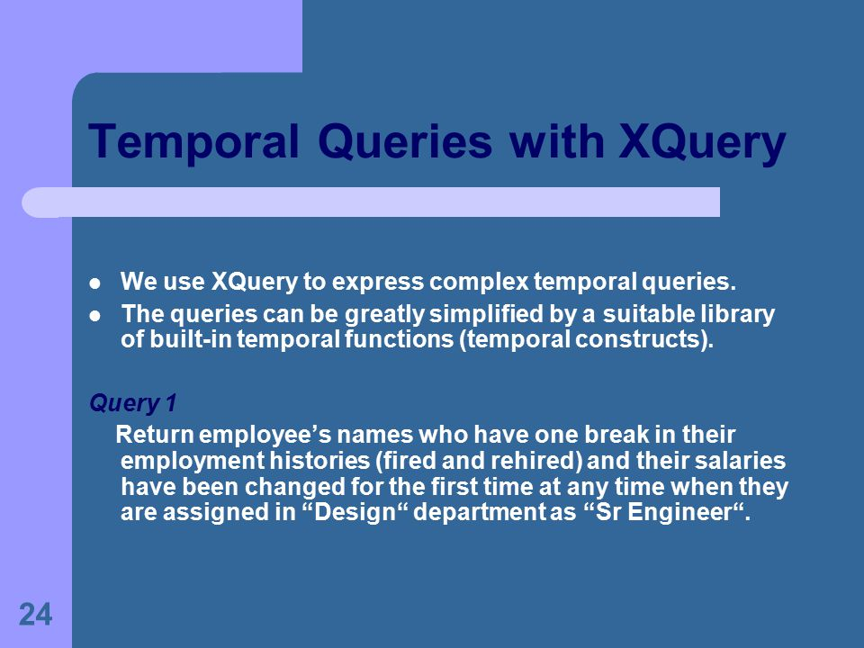 24 Temporal Queries with XQuery We use XQuery to express complex temporal queries.