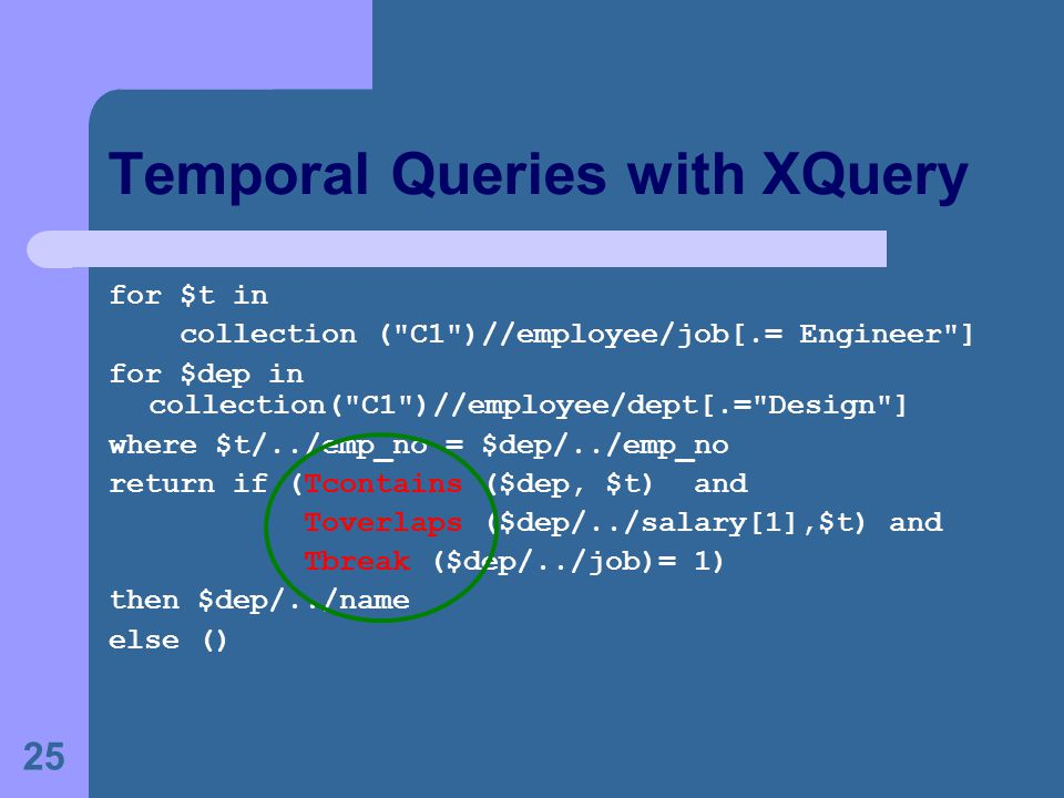 25 Temporal Queries with XQuery for $t in collection ( C1 )//employee/job[.= Engineer ] for $dep in collection( C1 )//employee/dept[.= Design ] where $t/../emp_no = $dep/../emp_no return if (Tcontains ($dep, $t) and Toverlaps ($dep/../salary[1],$t) and Tbreak ($dep/../job)= 1) then $dep/../name else ()