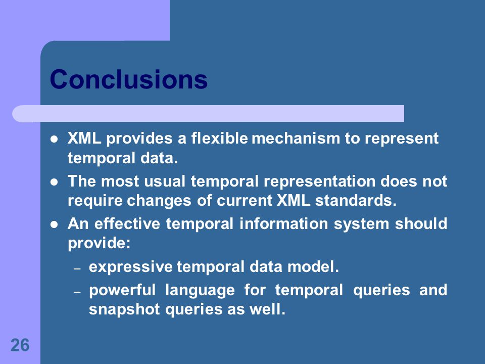 26 Conclusions XML provides a flexible mechanism to represent temporal data.