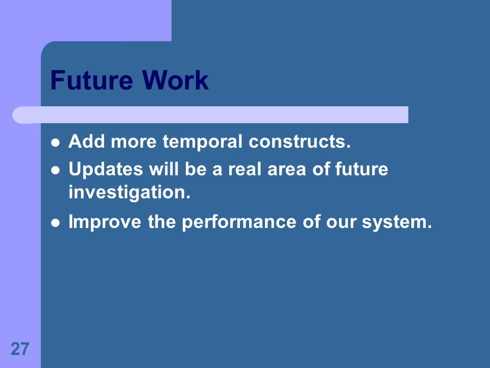 27 Future Work Add more temporal constructs. Updates will be a real area of future investigation. Improve the performance of our system.