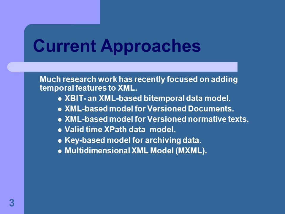 3 Current Approaches Much research work has recently focused on adding temporal features to XML. XBIT- an XML-based bitemporal data model. XML-based m