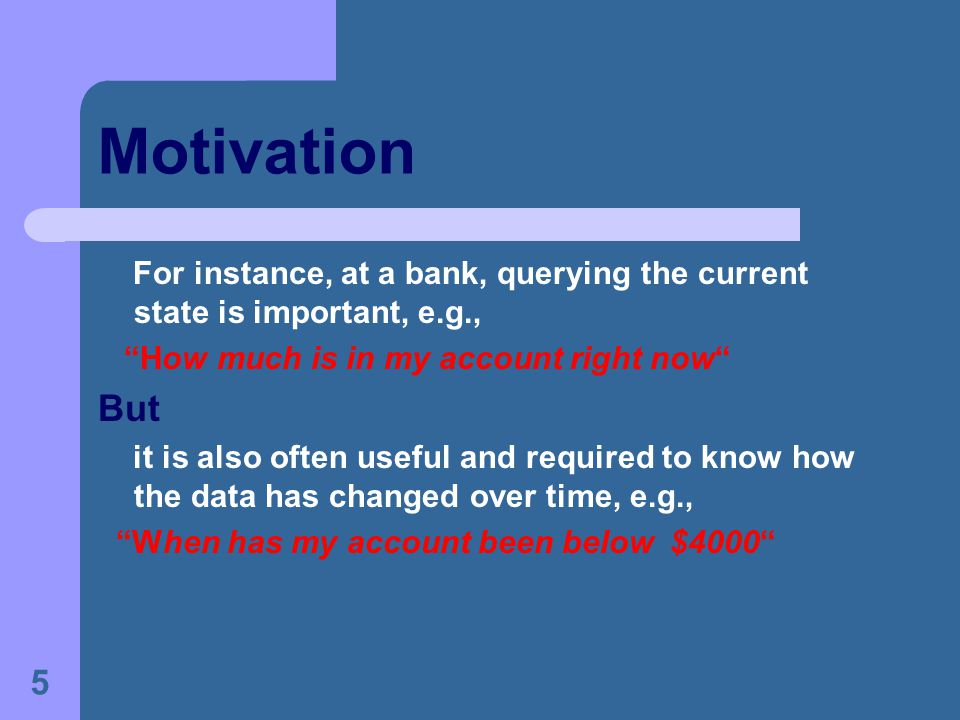 5 Motivation For instance, at a bank, querying the current state is important, e.g., How much is in my account right now But it is also often useful and required to know how the data has changed over time, e.g., When has my account been below $4000
