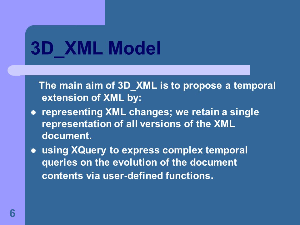 6 3D_XML Model The main aim of 3D_XML is to propose a temporal extension of XML by: representing XML changes; we retain a single representation of all