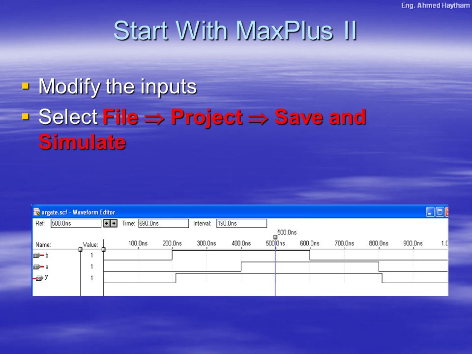  Modify the inputs  Select File  Project  Save and Simulate Start With MaxPlus II
