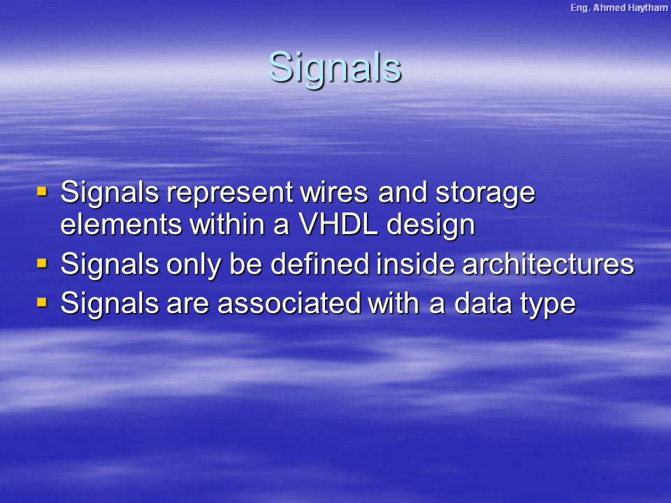 Signals  Signals represent wires and storage elements within a VHDL design  Signals only be defined inside architectures  Signals are associated with a data type