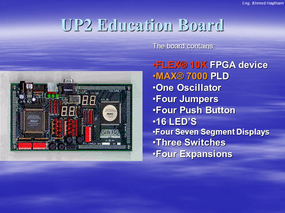 UP2 Education Board The board contains: FLEX® 10K FPGA deviceFLEX® 10K FPGA device MAX® 7000 PLDMAX® 7000 PLD One OscillatorOne Oscillator Four JumpersFour Jumpers Four Push ButtonFour Push Button 16 LED'S16 LED'S Four Seven Segment DisplaysFour Seven Segment Displays Three SwitchesThree Switches Four ExpansionsFour Expansions