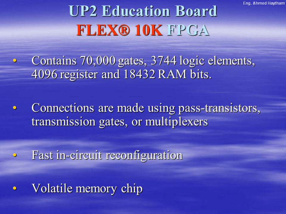 UP2 Education Board FLEX® 10K FPGA Contains 70,000 gates, 3744 logic elements, 4096 register and 18432 RAM bits.Contains 70,000 gates, 3744 logic elements, 4096 register and 18432 RAM bits.