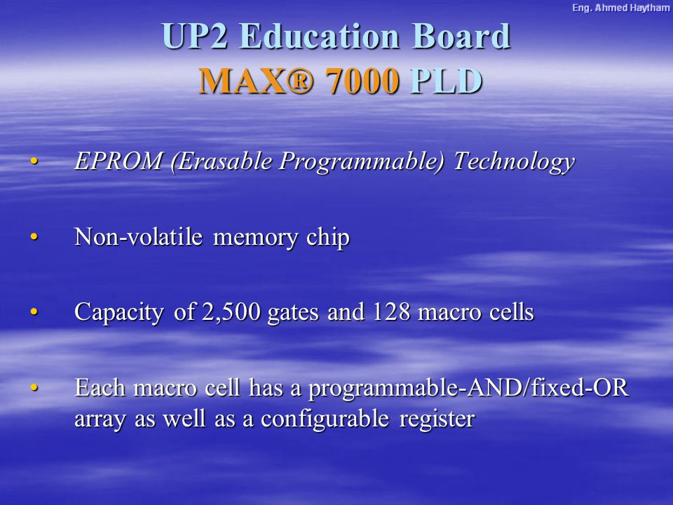 UP2 Education Board MAX® 7000 PLD EPROM (Erasable Programmable) TechnologyEPROM (Erasable Programmable) Technology Non-volatile memory chipNon-volatile memory chip Capacity of 2,500 gates and 128 macro cellsCapacity of 2,500 gates and 128 macro cells Each macro cell has a programmable-AND/fixed-OR array as well as a configurable registerEach macro cell has a programmable-AND/fixed-OR array as well as a configurable register