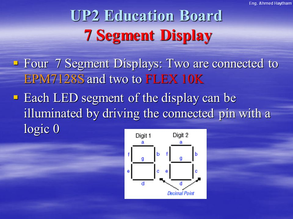 UP2 Education Board 7 Segment Display  Four 7 Segment Displays: Two are connected to EPM7128S and two to FLEX 10K  Each LED segment of the display can be illuminated by driving the connected pin with a logic 0