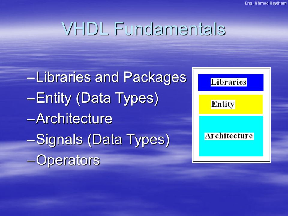 VHDL Fundamentals –Libraries and Packages –Entity (Data Types) –Architecture –Signals (Data Types) –Operators