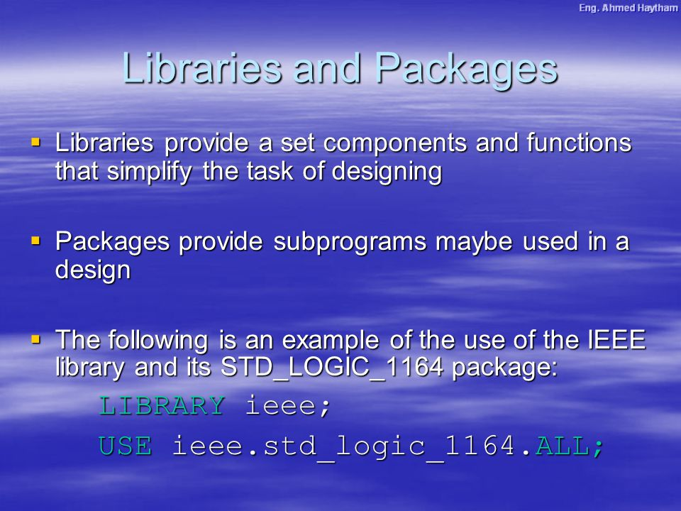 Libraries and Packages  Libraries provide a set components and functions that simplify the task of designing  Packages provide subprograms maybe used in a design  The following is an example of the use of the IEEE library and its STD_LOGIC_1164 package: LIBRARY ieee; USE ieee.std_logic_1164.ALL;