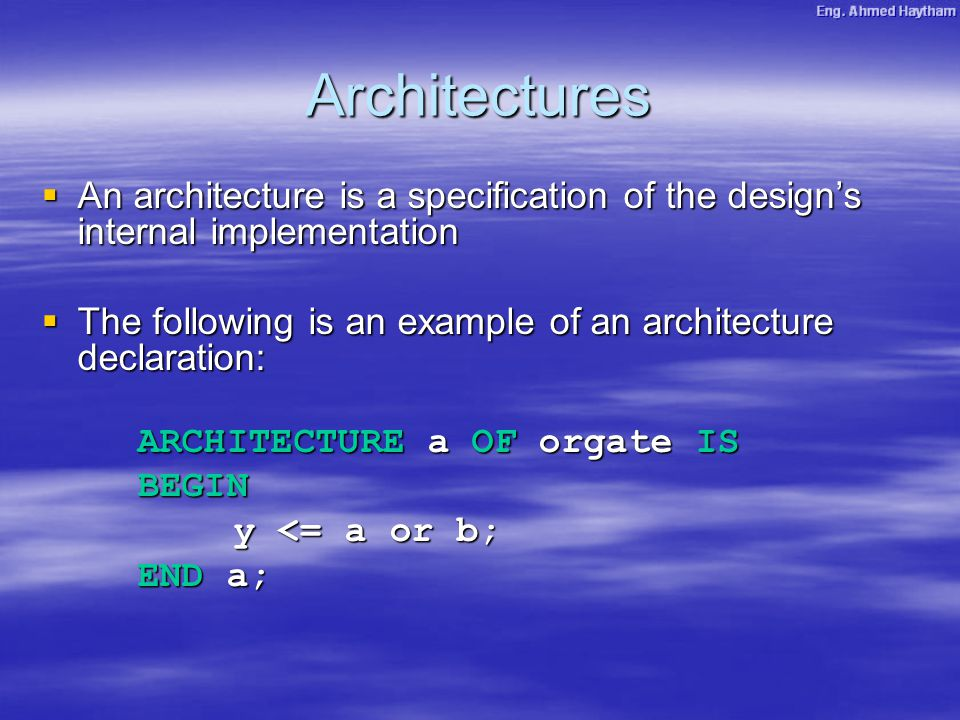 Architectures  An architecture is a specification of the design's internal implementation  The following is an example of an architecture declaration: ARCHITECTURE a OF orgate IS BEGIN y <= a or b; END a;