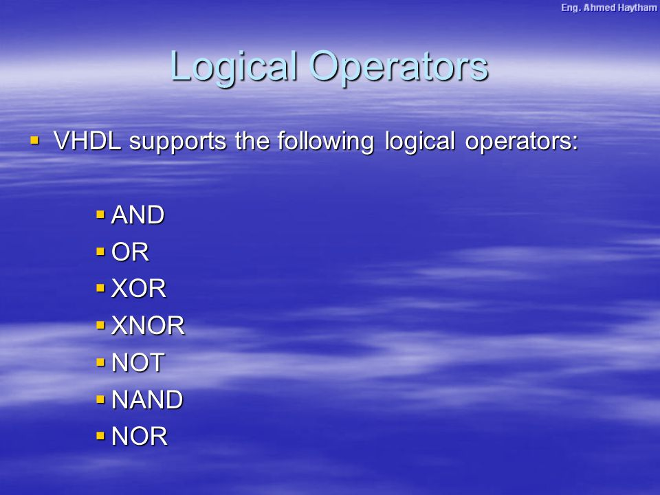 Logical Operators  VHDL supports the following logical operators:  AND  OR  XOR  XNOR  NOT  NAND  NOR
