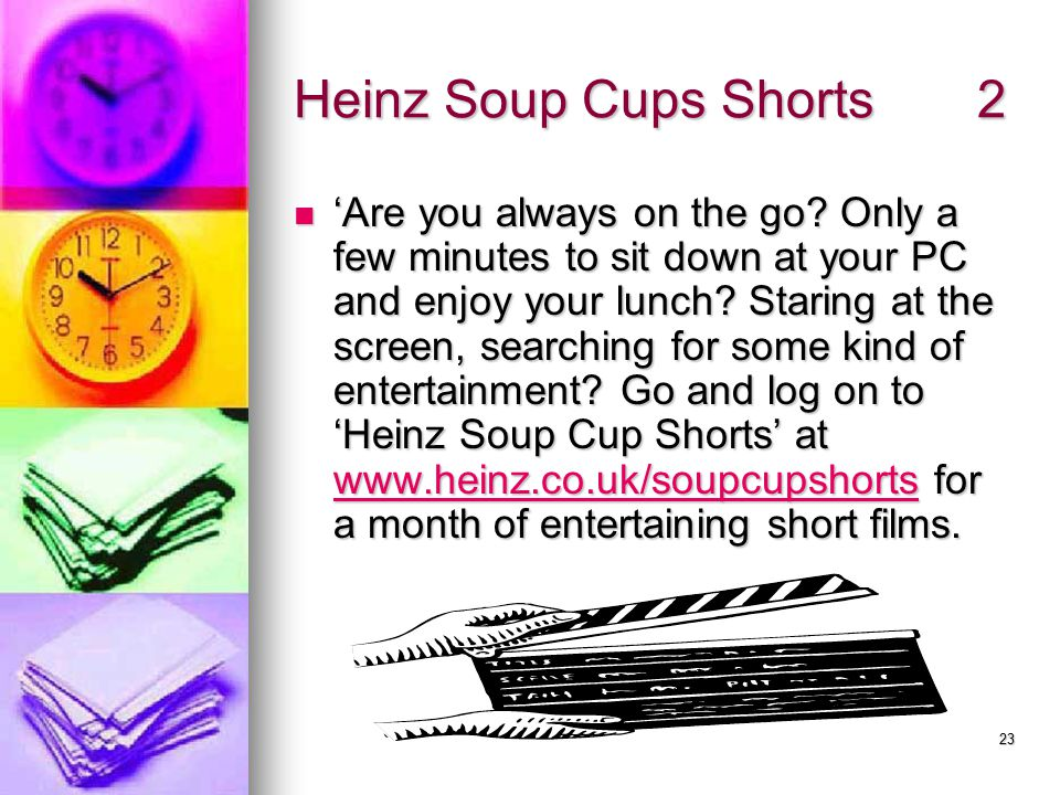 22 Real example: Heinz Soup Cup Shorts Promotion: Metro newspaper 1/11/04 Promotion: Metro newspaper 1/11/04 Heinz Soup Cups.